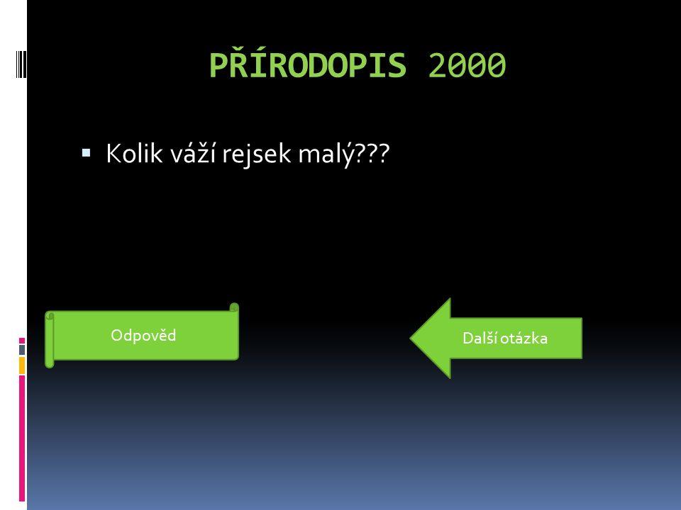 PŘÍRODOPIS 2000  Kolik váží rejsek malý??? 3 gramy Odpověd Další otázka