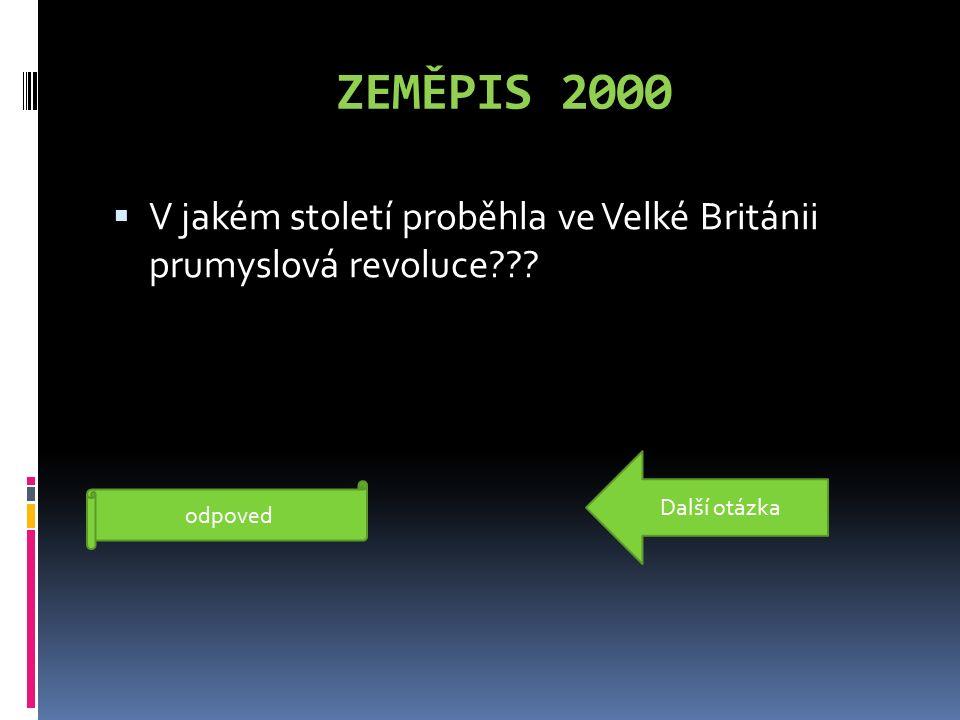 ZEMĚPIS 2000  V jakém století proběhla ve Velké Británii prumyslová revoluce??? Proběhla v 18.století odpoved Další otázka