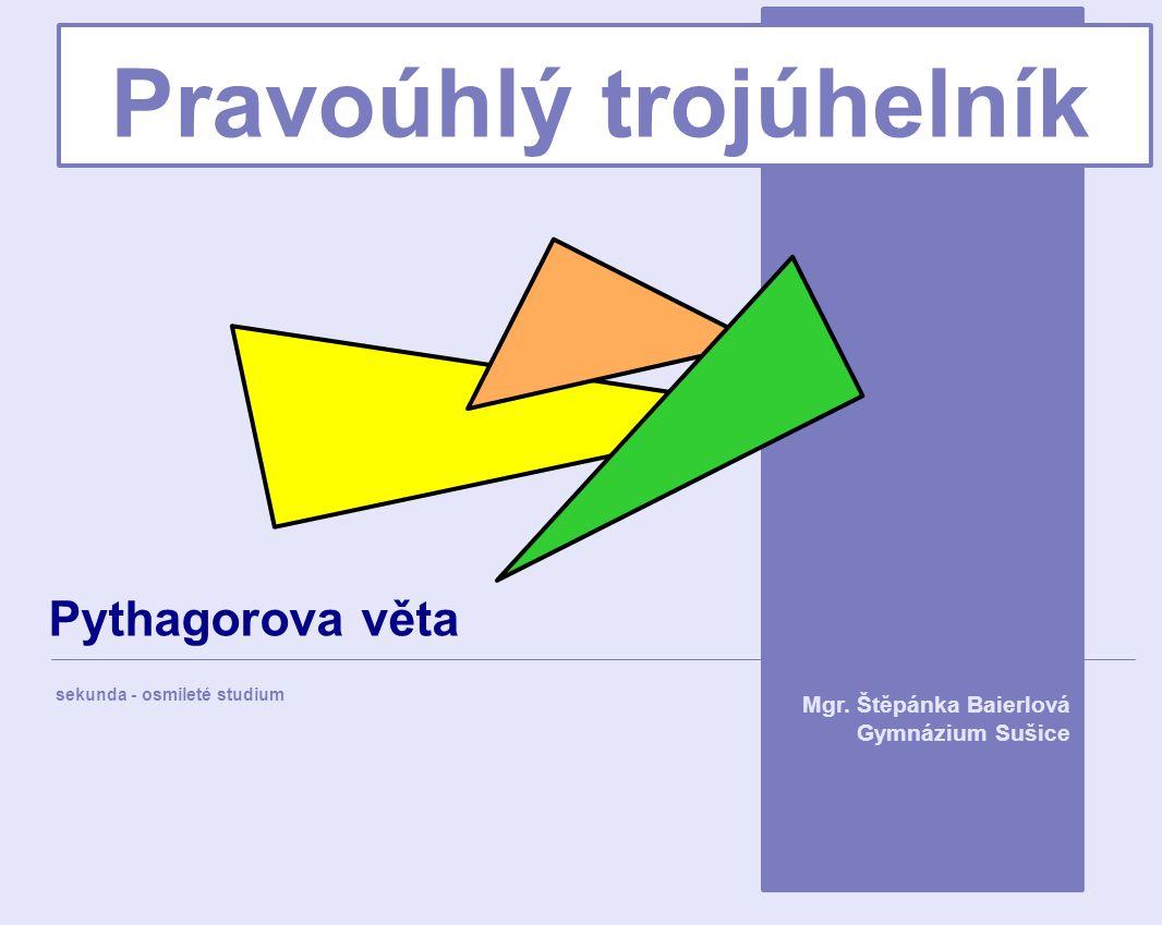 Pravoúhlý trojúhelník sekunda - osmileté studium Mgr. Štěpánka Baierlová Gymnázium Sušice Pythagorova věta