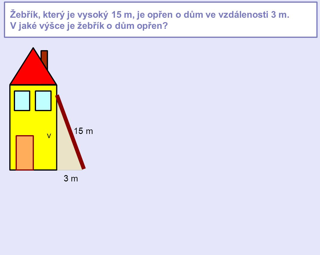 Žebřík, který je vysoký 15 m, je opřen o dům ve vzdálenosti 3 m. V jaké výšce je žebřík o dům opřen? 3 m 15 m v
