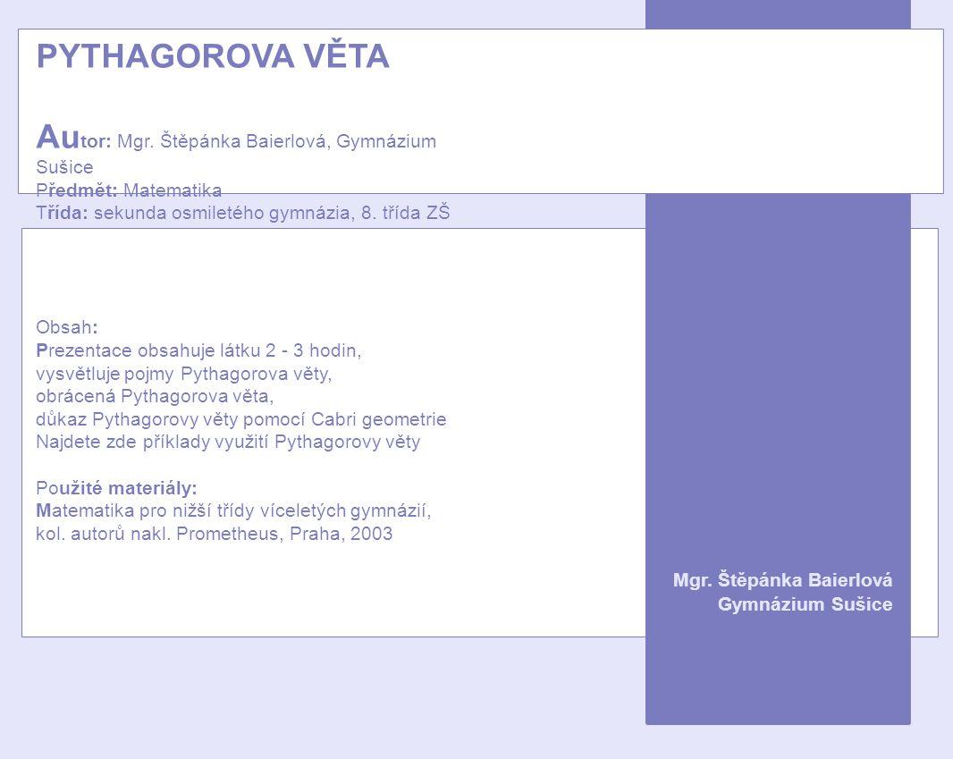 PYTHAGOROVA VĚTA Au tor: Mgr. Štěpánka Baierlová, Gymnázium Sušice Předmět: Matematika Třída: sekunda osmiletého gymnázia, 8. třída ZŠ Obsah: Prezenta