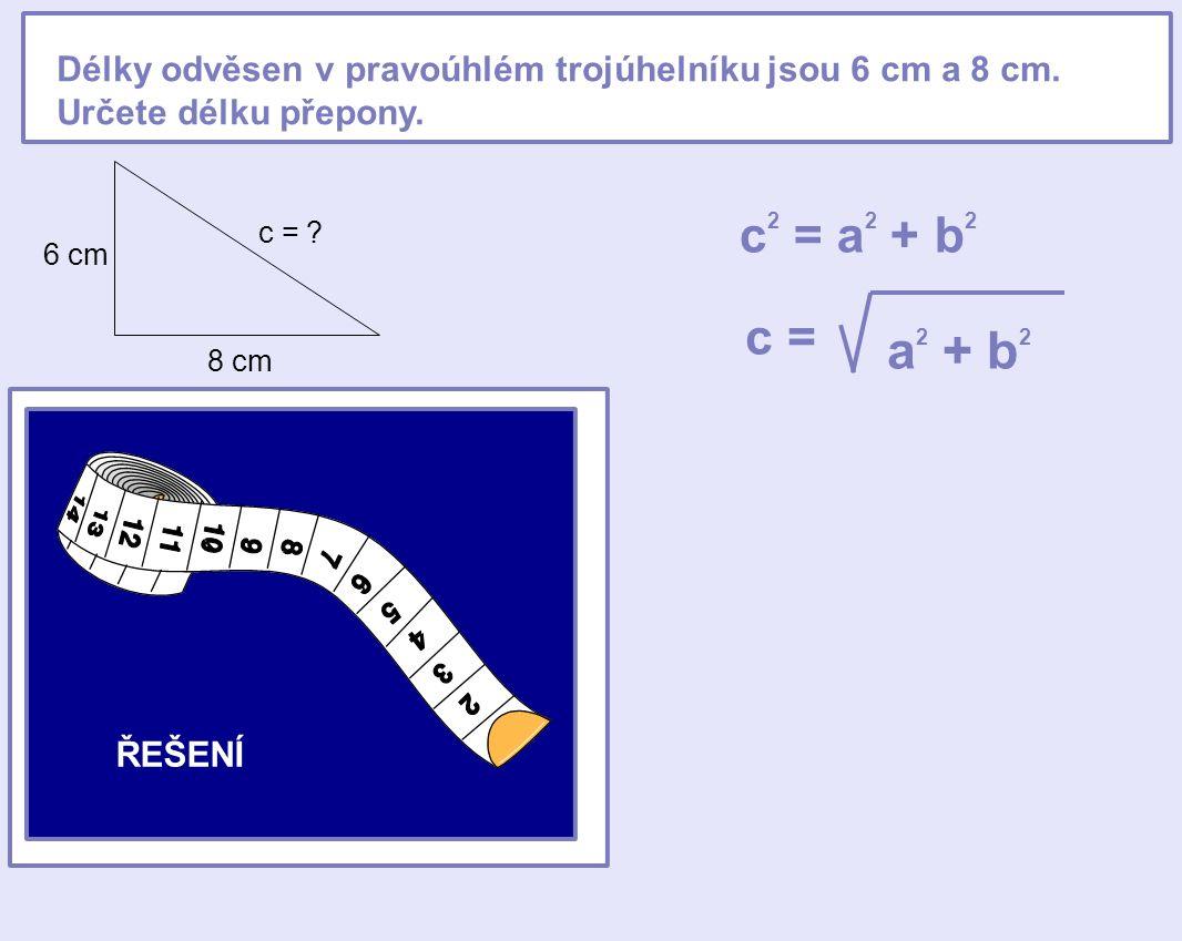 Délky odvěsen v pravoúhlém trojúhelníku jsou 6 cm a 8 cm. Určete délku přepony. 6 cm 8 cm c = ? c 2 = a 2 + b 2 c = a 2 + b 2 c = 6 2 + 8 2 c = 36 + 6