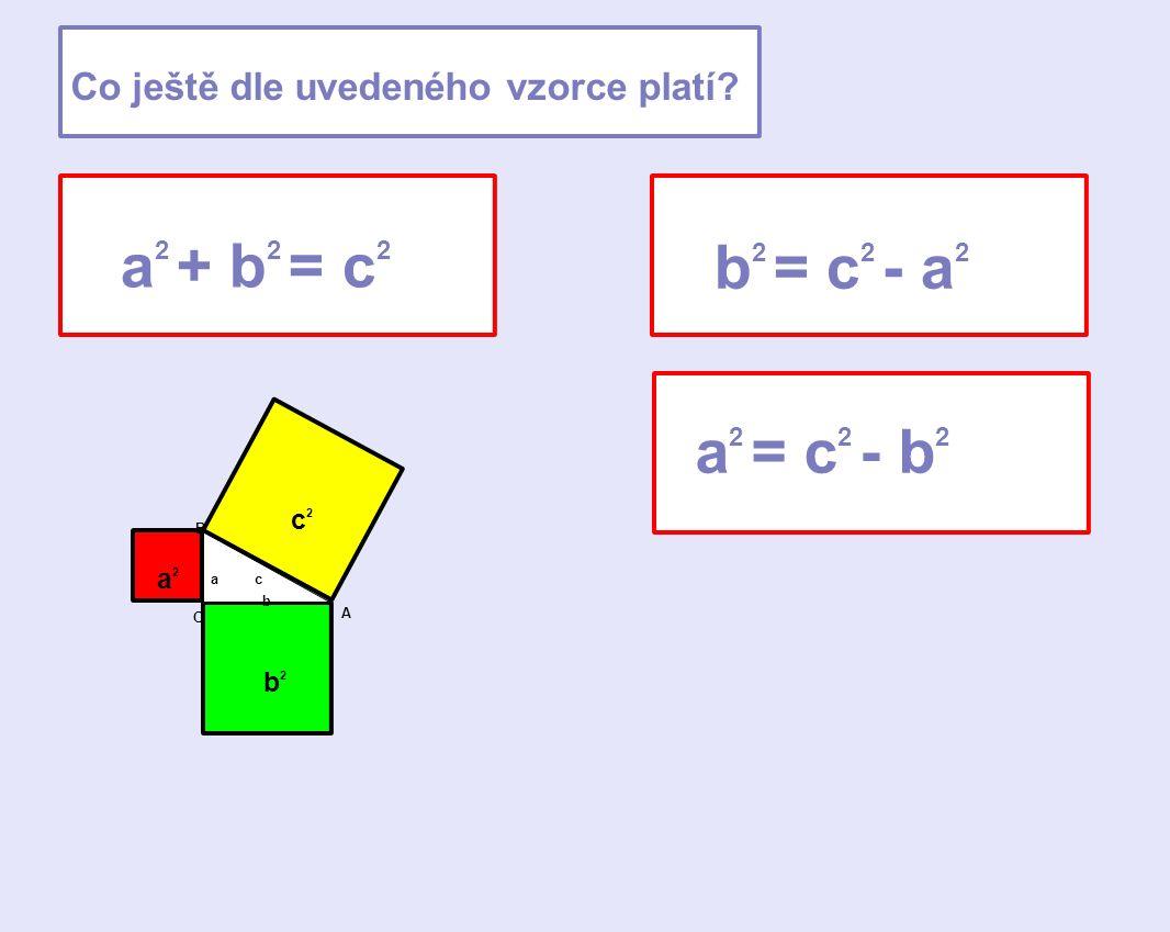 b 2 = c 2 - a 2 a 2 = c 2 - b 2 Co ještě dle uvedeného vzorce platí? a 2 + b 2 = c 2 a b c a2a2 c2c2 b2b2 C A B