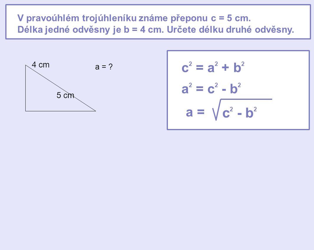 V pravoúhlém trojúhleníku známe přeponu c = 5 cm. Délka jedné odvěsny je b = 4 cm. Určete délku druhé odvěsny. 5 cm 4 cm a = ? c 2 = a 2 + b 2 a 2 = c