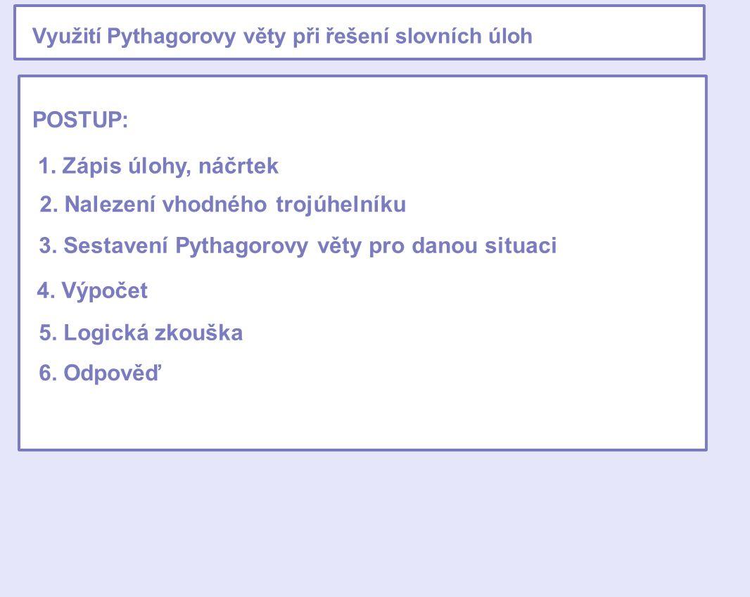 Využití Pythagorovy věty při řešení slovních úloh POSTUP: 1. Zápis úlohy, náčrtek 2. Nalezení vhodného trojúhelníku 3. Sestavení Pythagorovy věty pro