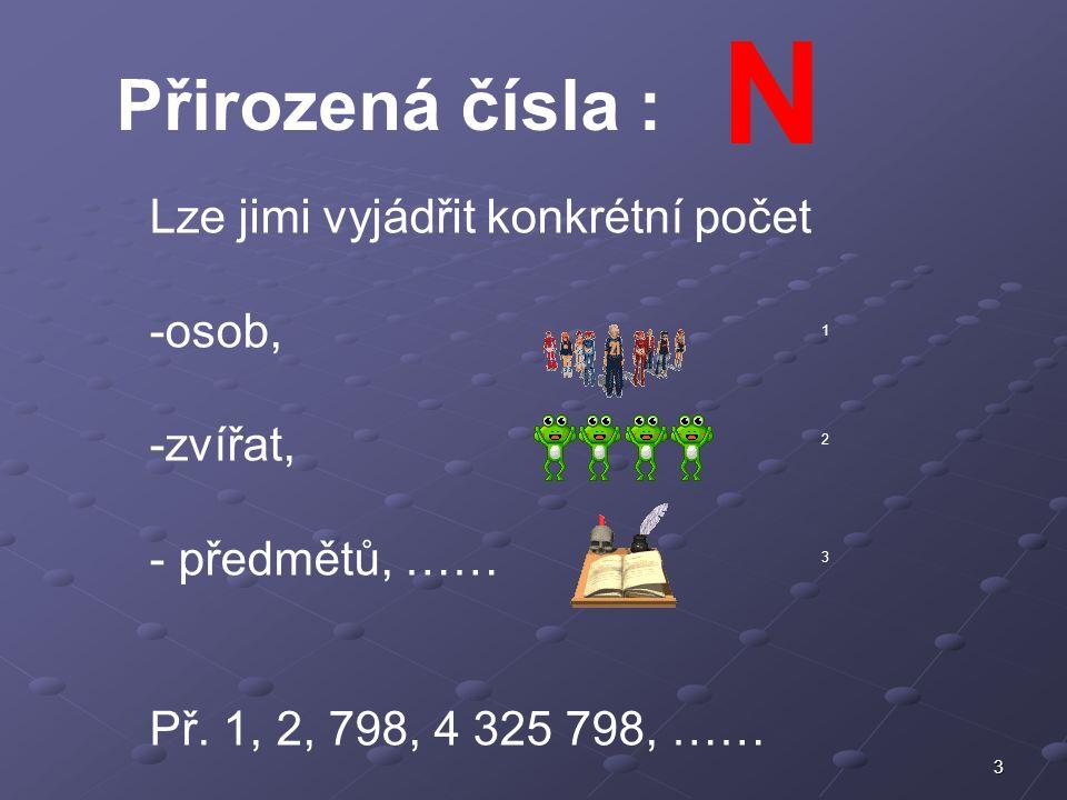 3 Přirozená čísla : N Lze jimi vyjádřit konkrétní počet -osob, -zvířat, - předmětů, …… Př. 1, 2, 798, 4 325 798, …… 1 2 3