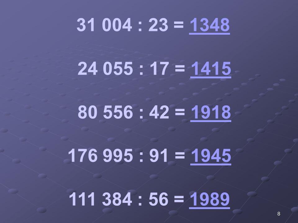 8 31 004 : 23 = 13481348 24 055 : 17 = 14151415 80 556 : 42 = 19181918 176 995 : 91 = 19451945 111 384 : 56 = 19891989