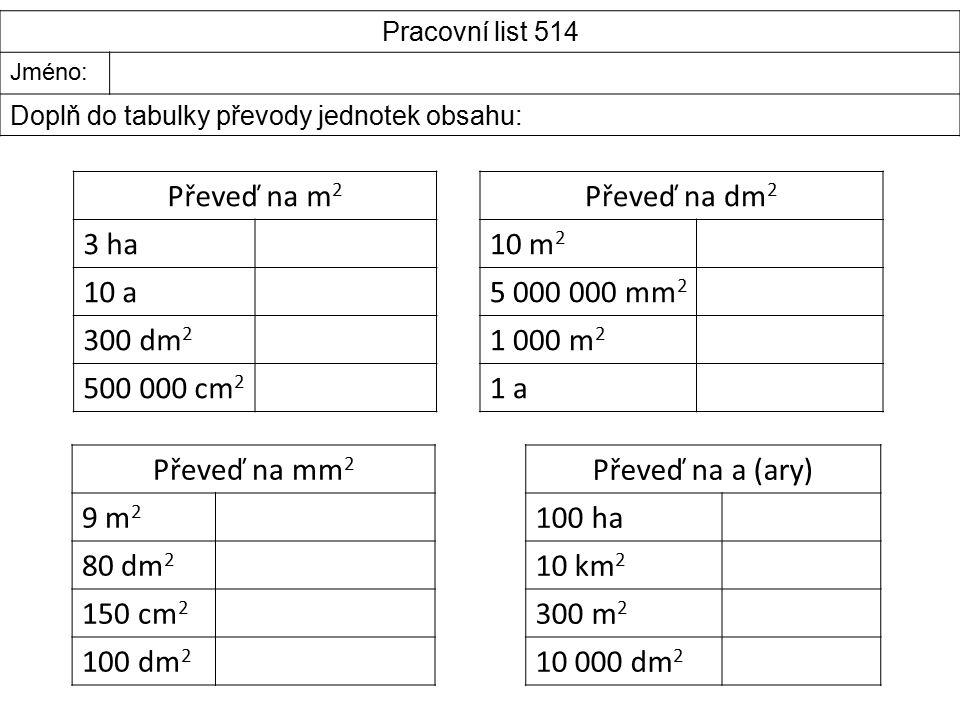 Pracovní list 514 Jméno: Doplň do tabulky převody jednotek obsahu: Převeď na m 2 3 ha 10 a 300 dm 2 500 000 cm 2 Převeď na dm 2 10 m 2 5 000 000 mm 2 1 000 m 2 1 a1 a Převeď na a (ary) 100 ha 10 km 2 300 m 2 10 000 dm 2 Převeď na mm 2 9 m 2 80 dm 2 150 cm 2 100 dm 2