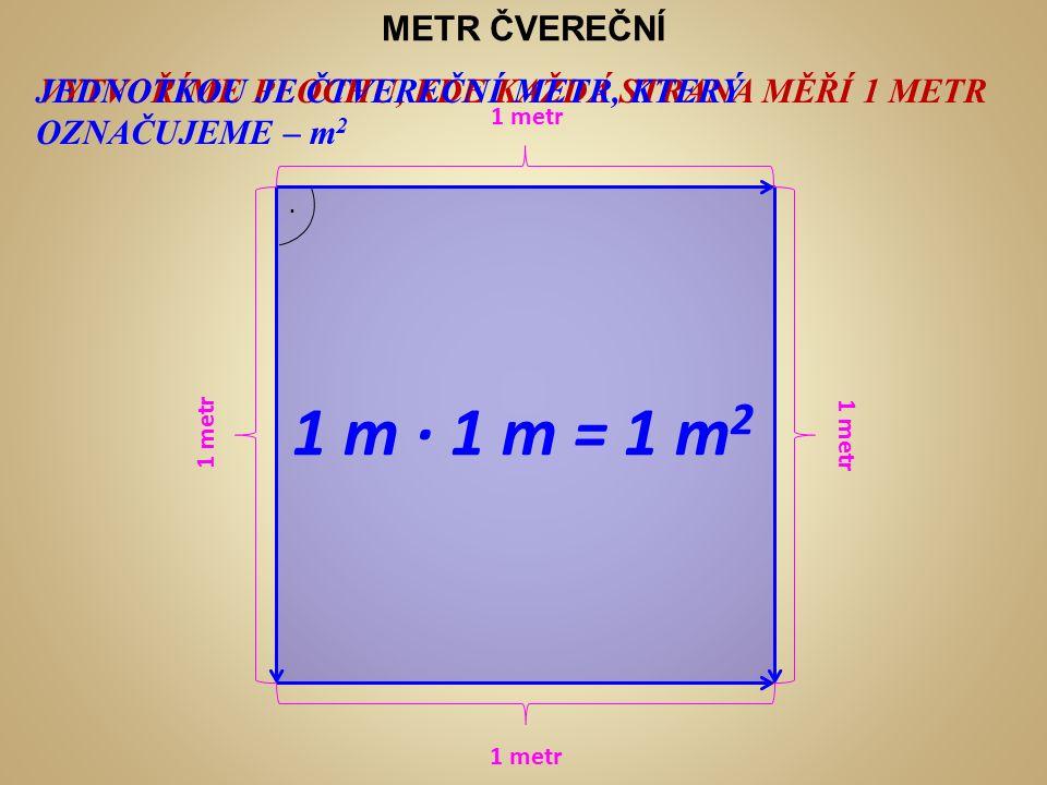 METR ČVEREČNÍ VYTVOŘÍME PLOCHU, KDE KAŽDÁ STRANA MĚŘÍ 1 METRJEDNOTKOU JE ČTVEREČNÍ METR, KTERÝ OZNAČUJEME – m 2 ∙ 1 metr 1 m ∙ 1 m = 1 m 2