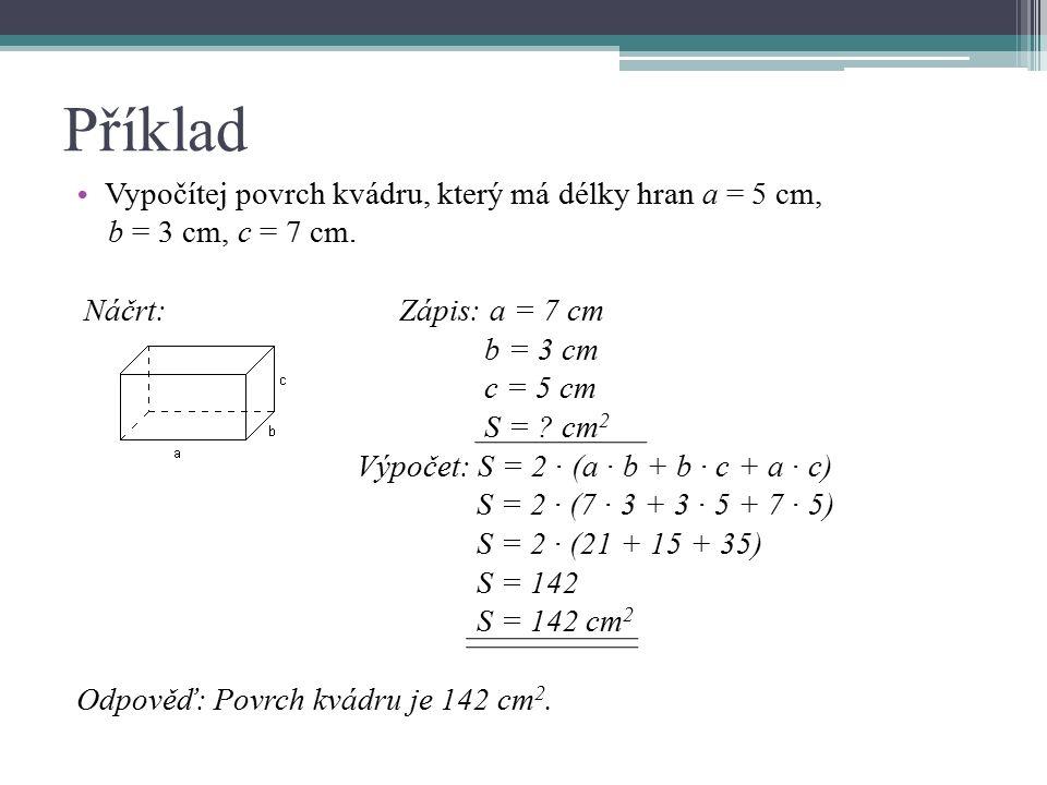 Příklad Vypočítej povrch kvádru, který má délky hran a = 5 cm, b = 3 cm, c = 7 cm. Náčrt: Zápis: a = 7 cm b = 3 cm c = 5 cm S = ? cm 2 Výpočet: S = 2