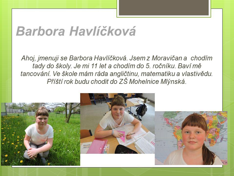 Barbora Havlíčková Ahoj, jmenuji se Barbora Havlíčková. Jsem z Moravičan a chodím tady do školy. Je mi 11 let a chodím do 5. ročníku. Baví mě tancován