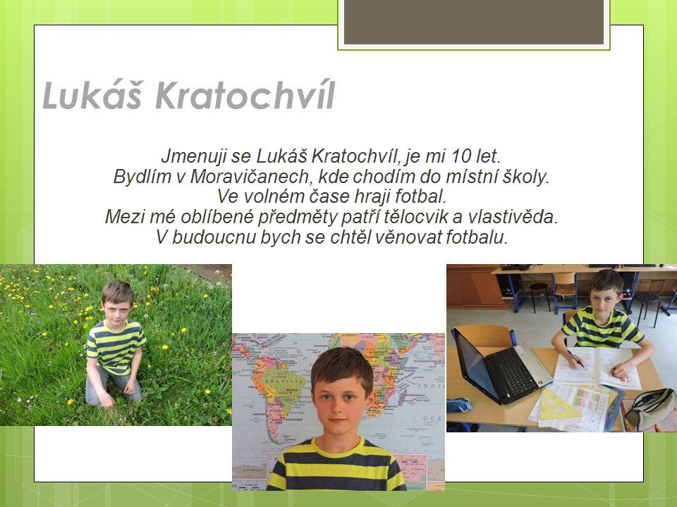 Lukáš Kratochvíl Jmenuji se Lukáš Kratochvíl, je mi 10 let. Bydlím v Moravičanech, kde chodím do místní školy. Ve volném čase hraji fotbal. Mezi mé ob