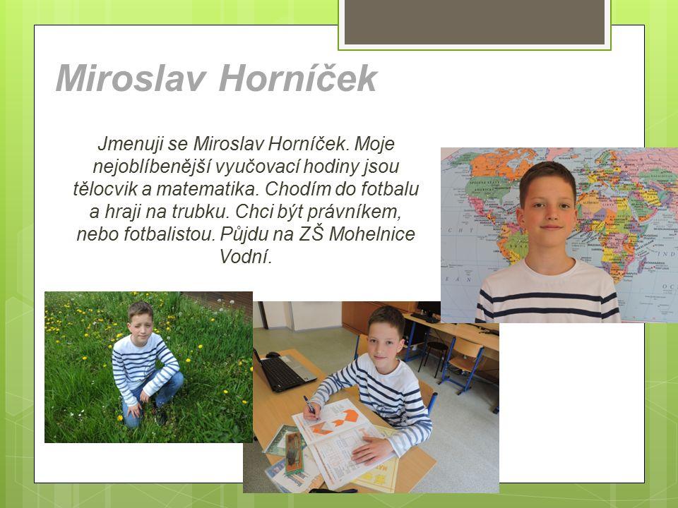 Miroslav Horníček Jmenuji se Miroslav Horníček. Moje nejoblíbenější vyučovací hodiny jsou tělocvik a matematika. Chodím do fotbalu a hraji na trubku.