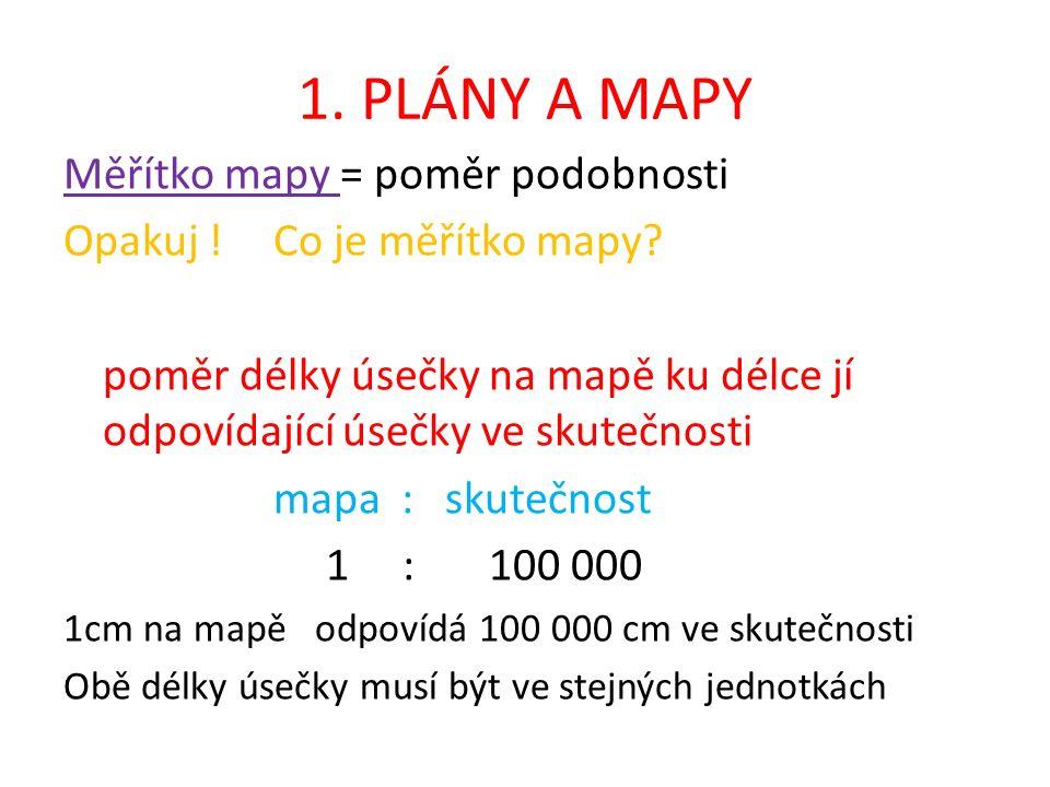 1. PLÁNY A MAPY Měřítko mapy = poměr podobnosti Opakuj !Co je měřítko mapy.