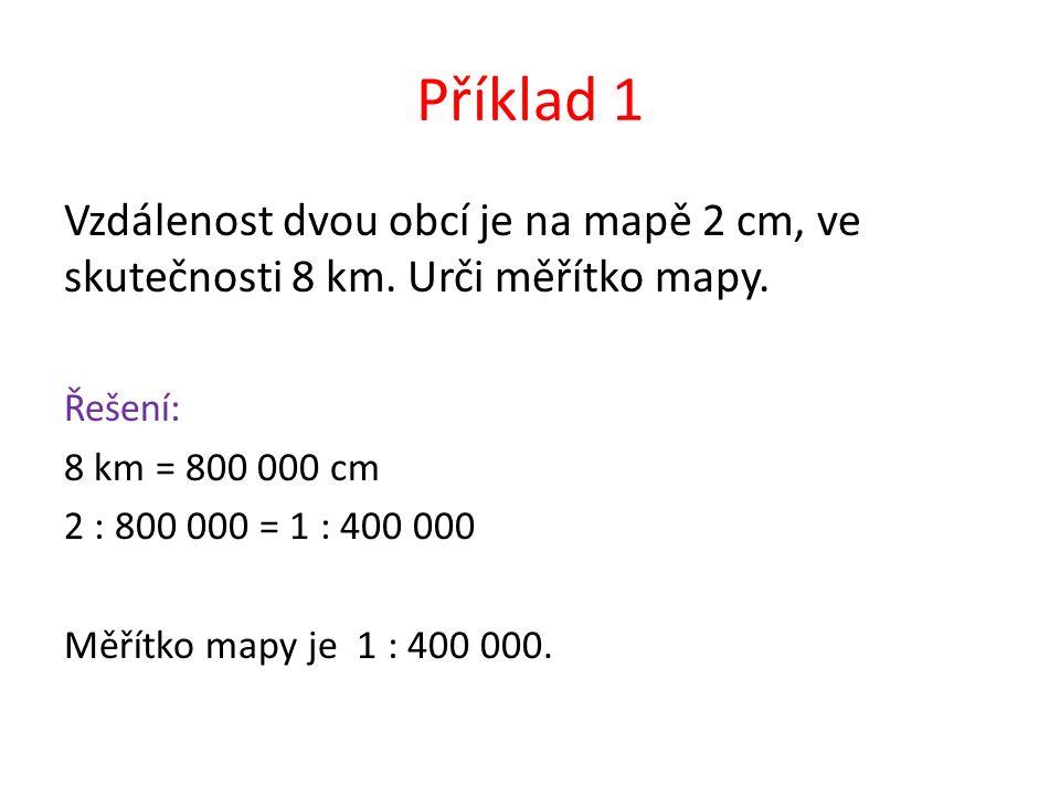 Příklad 1 Vzdálenost dvou obcí je na mapě 2 cm, ve skutečnosti 8 km.