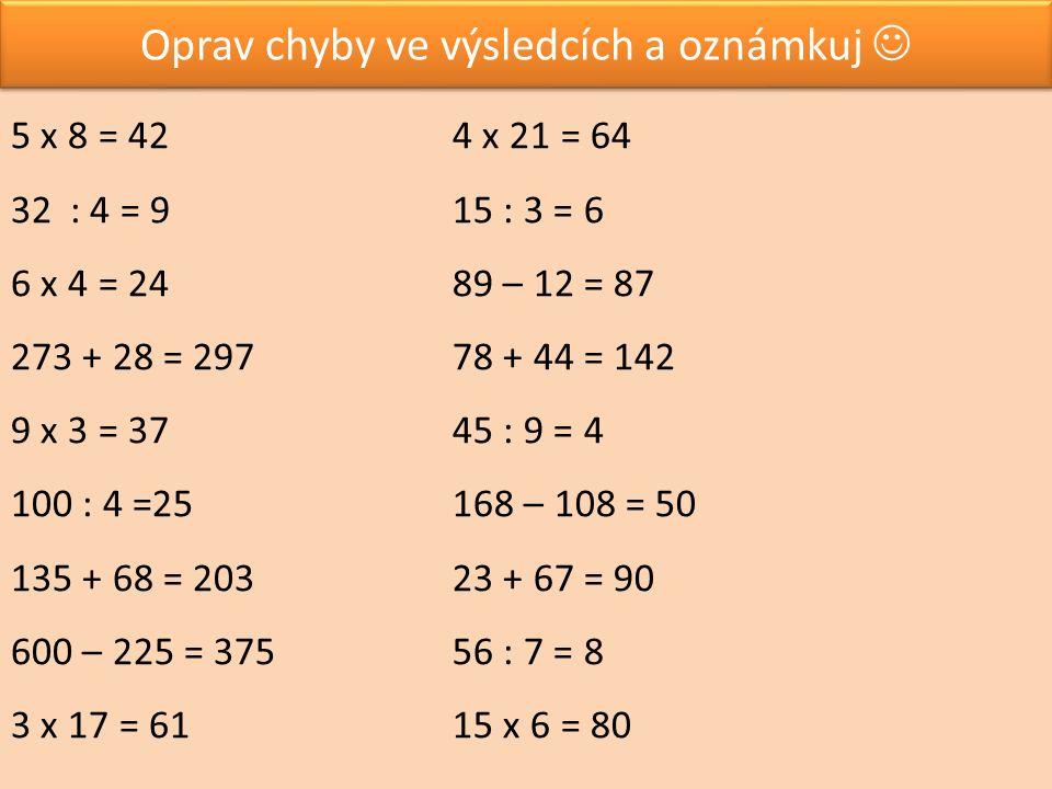 Oprav chyby ve výsledcích a oznámkuj 5 x 8 = 42 32: 4 = 9 6 x 4 = 24 273 + 28 = 297 9 x 3 = 37 100 : 4 =25 135 + 68 = 203 600 – 225 = 375 3 x 17 = 61 4 x 21 = 64 15 : 3 = 6 89 – 12 = 87 78 + 44 = 142 45 : 9 = 4 168 – 108 = 50 23 + 67 = 90 56 : 7 = 8 15 x 6 = 80