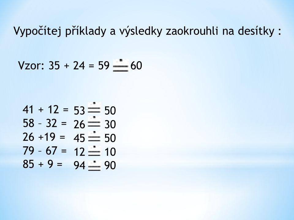 Vypočítej příklady a výsledky zaokrouhli na desítky : Vzor: 35 + 24 = 59 60 41 + 12 = 58 – 32 = 26 +19 = 79 – 67 = 85 + 9 = 53 26 45 12 94 50 30 50 10 90