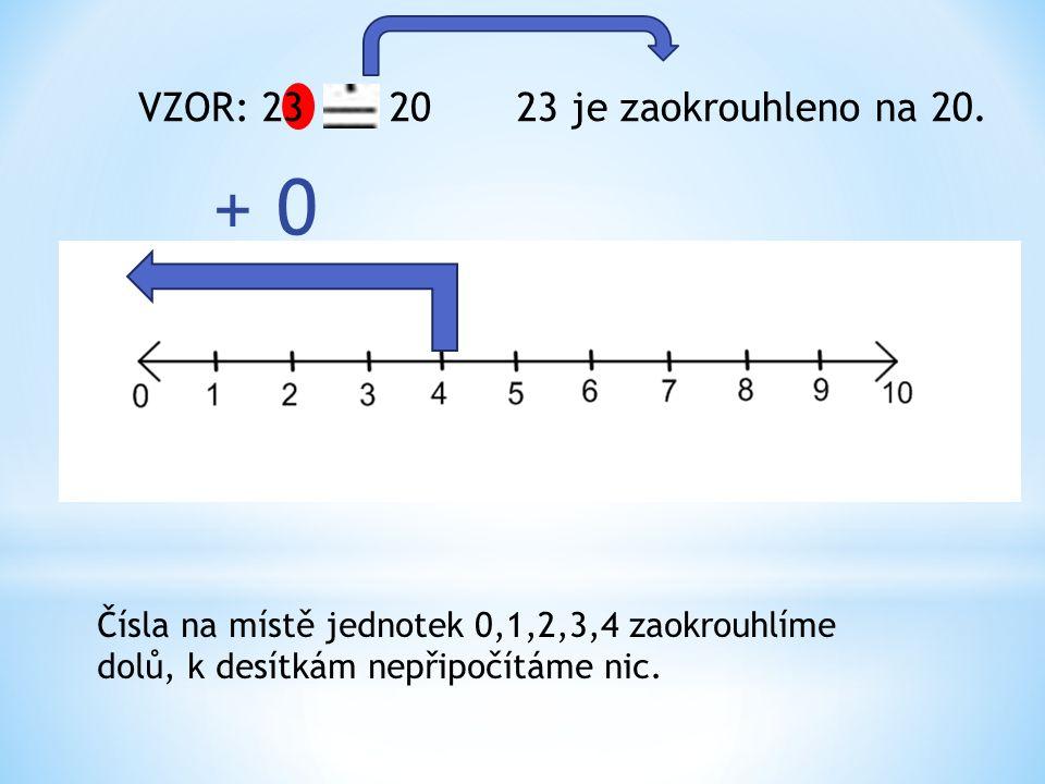 + 0 Čísla na místě jednotek 0,1,2,3,4 zaokrouhlíme dolů, k desítkám nepřipočítáme nic.