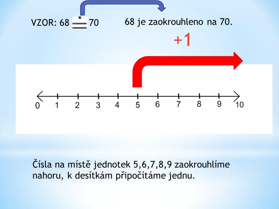 +1 Čísla na místě jednotek 5,6,7,8,9 zaokrouhlíme nahoru, k desítkám připočítáme jednu.