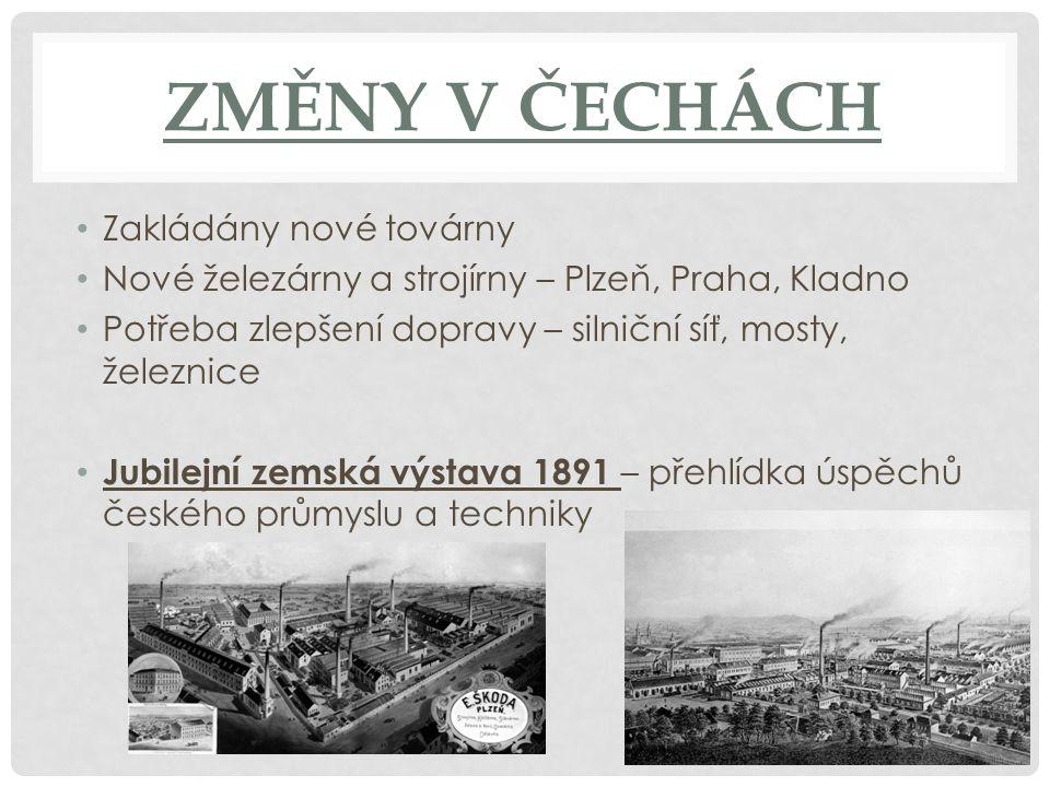 ZMĚNY V ČECHÁCH Zakládány nové továrny Nové železárny a strojírny – Plzeň, Praha, Kladno Potřeba zlepšení dopravy – silniční síť, mosty, železnice Jub