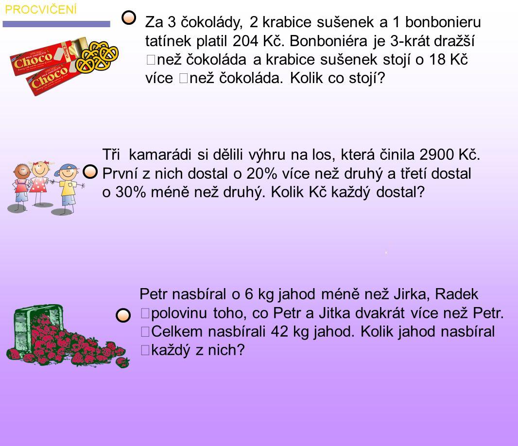 čokoláda x bonboniera 3x sušenky x + 18 3x + 3(x + 18) + 3x = 204 x = 21 Kč zkouška: čokoláda = 21 3 čokolády = 63 sušenky = 39 2xsušenky = 78 bonboniera = 63 63 78 63 204 odpověď 2.