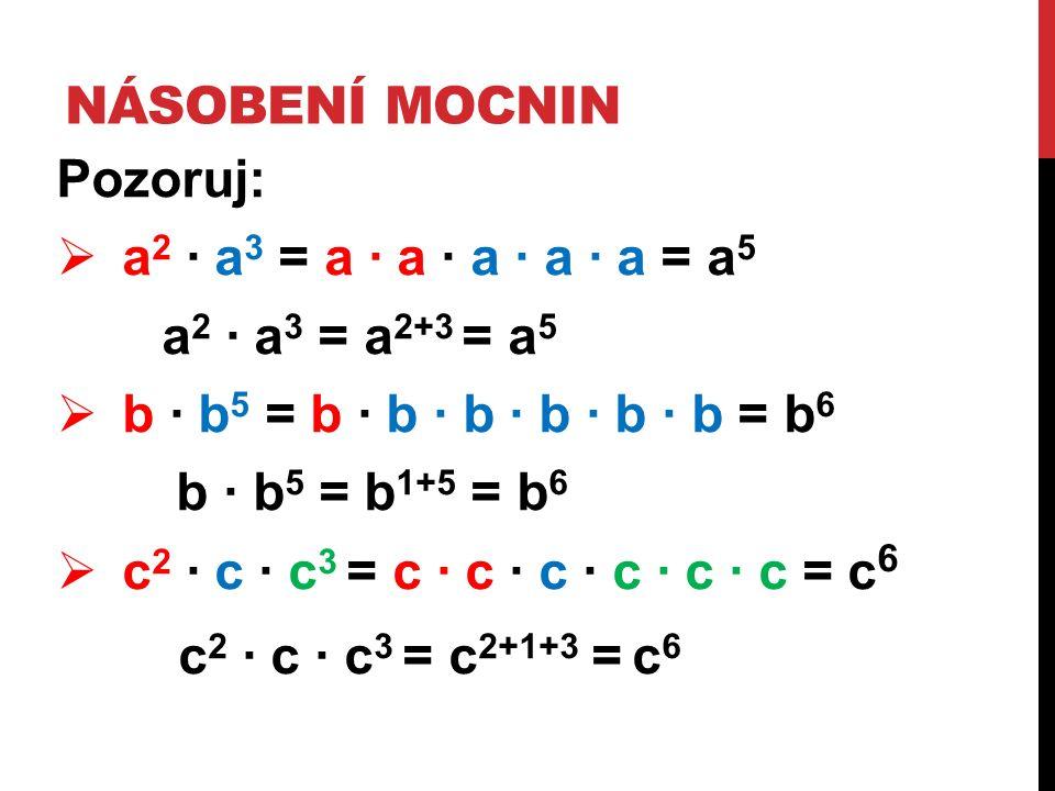 NÁSOBENÍ MOCNIN Pozoruj:  a 2 ∙ a 3 = a ∙ a ∙ a ∙ a ∙ a = a 5 a 2 ∙ a 3 = a 2+3 = a 5  b ∙ b 5 = b ∙ b ∙ b ∙ b ∙ b ∙ b = b 6 b ∙ b 5 = b 1+5 = b 6  c 2 ∙ c ∙ c 3 = c ∙ c ∙ c ∙ c ∙ c ∙ c = c 6 c 2 ∙ c ∙ c 3 = c 2+1+3 = c 6