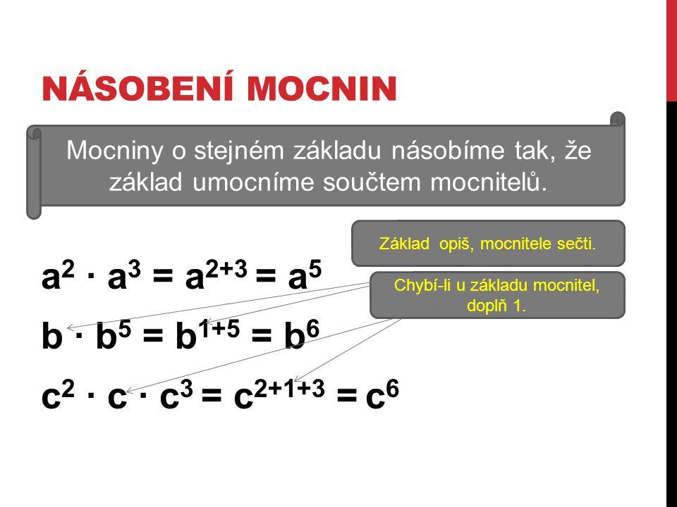 NÁSOBENÍ MOCNIN a 2 ∙ a 3 = a 2+3 = a 5 b ∙ b 5 = b 1+5 = b 6 c 2 ∙ c ∙ c 3 = c 2+1+3 = c 6 Mocniny o stejném základu násobíme tak, že základ umocníme součtem mocnitelů.