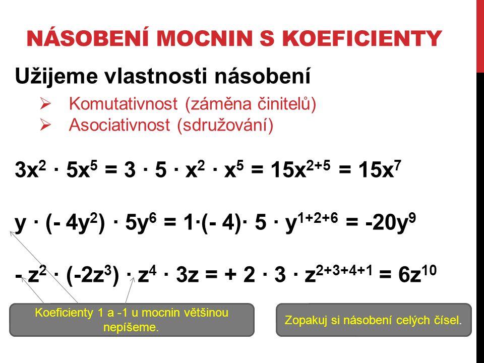 NÁSOBENÍ MOCNIN S KOEFICIENTY Užijeme vlastnosti násobení  Komutativnost (záměna činitelů)  Asociativnost (sdružování) 3x 2 ∙ 5x 5 = 3 ∙ 5 ∙ x 2 ∙ x 5 = 15x 2+5 = 15x 7 y ∙ (- 4y 2 ) ∙ 5y 6 = 1∙(- 4)∙ 5 ∙ y 1+2+6 = -20y 9 - z 2 ∙ (-2z 3 ) ∙ z 4 ∙ 3z = + 2 ∙ 3 ∙ z 2+3+4+1 = 6z 10 Zopakuj si násobení celých čísel.