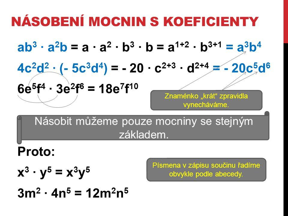 "NÁSOBENÍ MOCNIN S KOEFICIENTY ab 3 ∙ a 2 b = a ∙ a 2 ∙ b 3 ∙ b = a 1+2 ∙ b 3+1 = a 3 b 4 4c 2 d 2 ∙ (- 5c 3 d 4 ) = - 20 ∙ c 2+3 ∙ d 2+4 = - 20c 5 d 6 6e 5 f 4 ∙ 3e 2 f 6 = 18e 7 f 10 Proto: x 3 ∙ y 5 = x 3 y 5 3m 2 ∙ 4n 5 = 12m 2 n 5 Znaménko ""krát zpravidla vynecháváme."