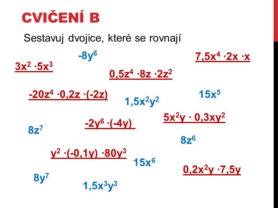 CVIČENÍ B Sestavuj dvojice, které se rovnají 3x 2 ∙5x 3 15x 5 -2y 6 ∙(-4y) 8y 7 -8y 6 15x 6 0,5z 4 ∙8z ∙2z 2 8z 7 8z 6 7,5x 4 ∙2x ∙x y 2 ∙(-0,1y) ∙80y 3 -20z 4 ∙0,2z ∙(-2z) 5x 2 y ∙ 0,3xy 2 1,5x 3 y 3 0,2x 2 y ∙7,5y 1,5x 2 y 2