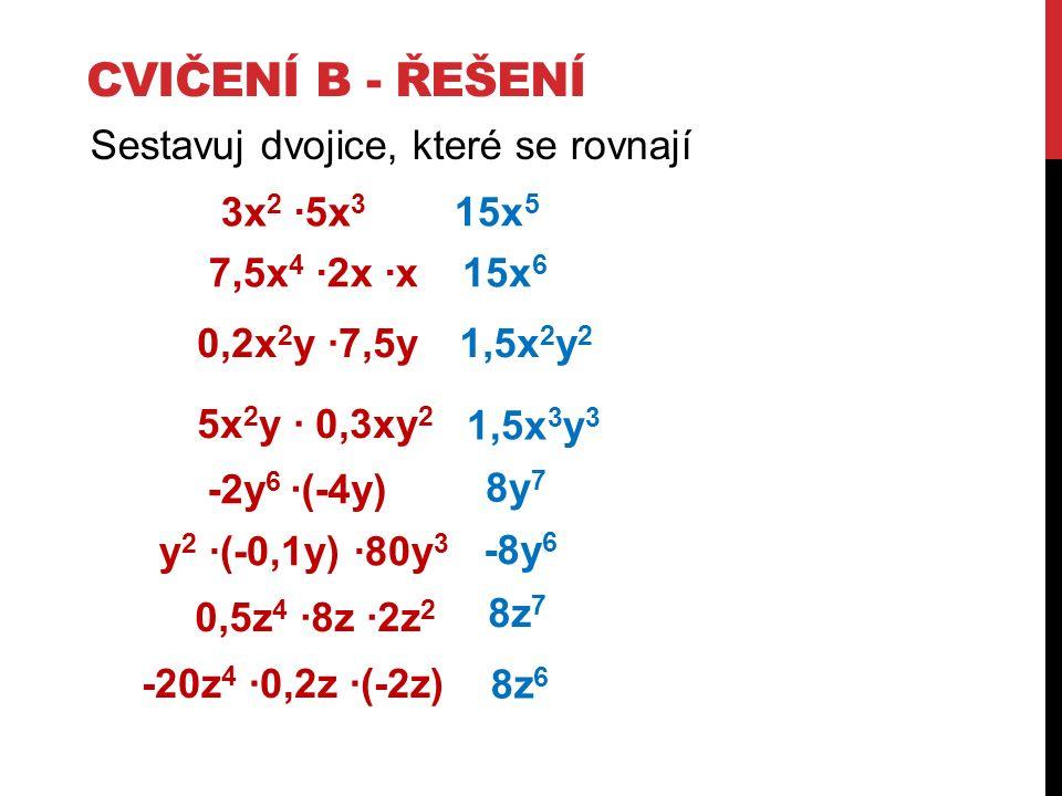 CVIČENÍ B - ŘEŠENÍ Sestavuj dvojice, které se rovnají 3x 2 ∙5x 3 15x 5 -2y 6 ∙(-4y) 8y 7 -8y 6 15x 6 0,5z 4 ∙8z ∙2z 2 8z 7 8z 6 7,5x 4 ∙2x ∙x y 2 ∙(-0,1y) ∙80y 3 -20z 4 ∙0,2z ∙(-2z) 5x 2 y ∙ 0,3xy 2 1,5x 3 y 3 0,2x 2 y ∙7,5y1,5x 2 y 2