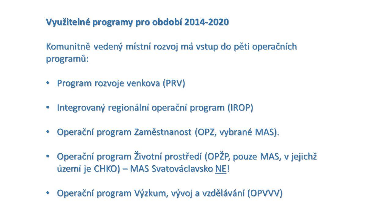 Využitelné programy pro období 2014-2020 Komunitně vedený místní rozvoj má vstup do pěti operačních programů: Program rozvoje venkova (PRV) Program rozvoje venkova (PRV) Integrovaný regionální operační program (IROP) Integrovaný regionální operační program (IROP) Operační program Zaměstnanost (OPZ, vybrané MAS).