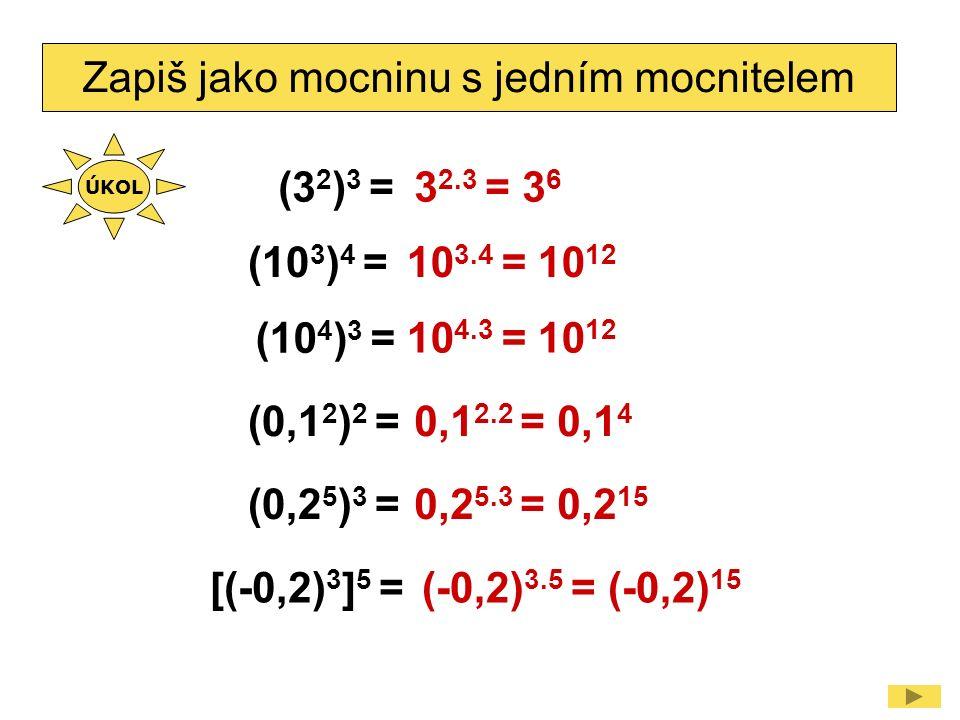 Zapiš jako mocninu s jedním mocnitelem (3 2 ) 3 =3 2.3 = 3 6 (10 3 ) 4 = (10 4 ) 3 = (0,1 2 ) 2 = (0,2 5 ) 3 = 10 3.4 = 10 12 10 4.3 = 10 12 0,1 2.2 = 0,1 4 0,2 5.3 = 0,2 15 [(-0,2) 3 ] 5 =(-0,2) 3.5 = (-0,2) 15 ÚKOL