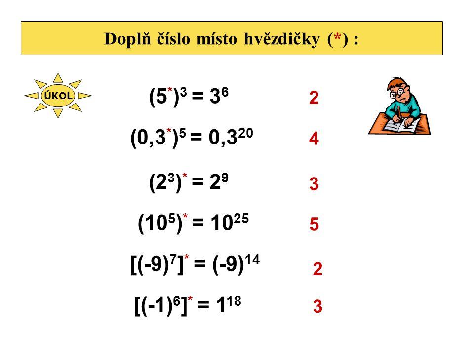 Doplň číslo místo hvězdičky (*) : (5 * ) 3 = 3 6 2 (0,3 * ) 5 = 0,3 20 4 (2 3 ) * = 2 9 3 (10 5 ) * = 10 25 5 [(-9) 7 ] * = (-9) 14 2 [(-1) 6 ] * = 1 18 3 ÚKOL