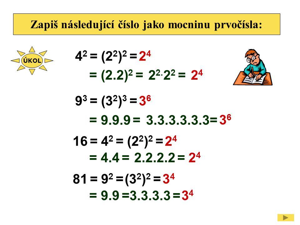 Zapiš následující číslo jako mocninu prvočísla: 4 2 =2424 (2 2 ) 2 = 9 3 =3636 (3 2 ) 3 = 16 =2424 4 2 =(2 2 ) 2 = 81 = 3434 9 2 =(3 2 ) 2 = 2424 = (2.2) 2 = 3636 = 9.9.9 = 2424 = 4.4 = 3434 = 9.9 = ÚKOL 22.22 =22.22 = 3.3.3.3.3.3= 2.2.2.2 = 3.3.3.3 =