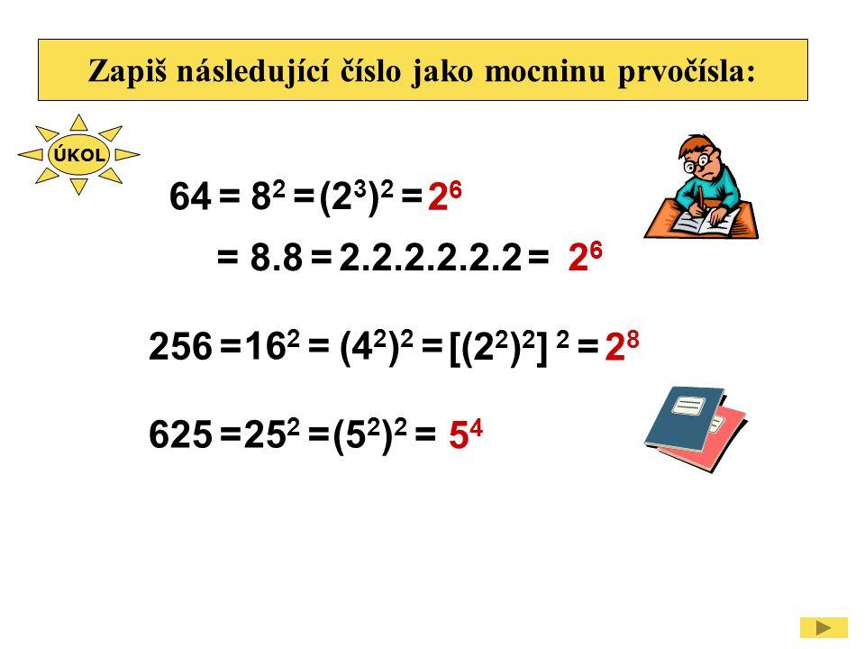 Zapiš následující číslo jako mocninu prvočísla: 625 = 5454 25 2 =(5 2 ) 2 = 64 = 2626 8 2 =(2 3 ) 2 = 256 = 2828 16 2 =(4 2 ) 2 = [(2 2 ) 2 ] 2 = 2 6 = 8.8 = ÚKOL 2.2.2.2.2.2 =