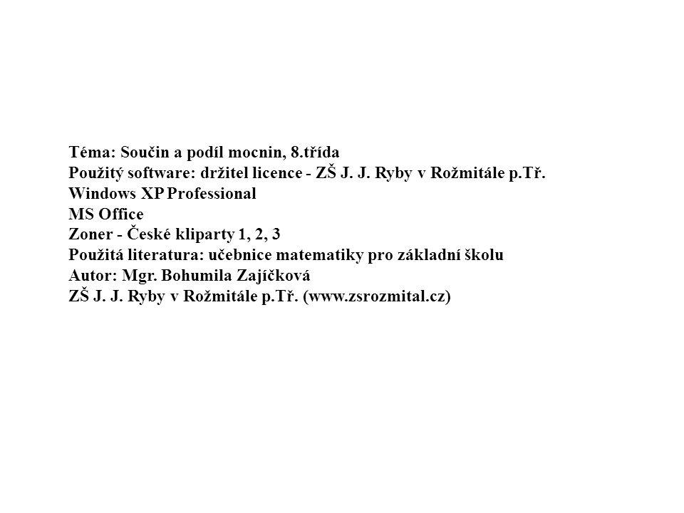 Téma: Součin a podíl mocnin, 8.třída Použitý software: držitel licence - ZŠ J. J. Ryby v Rožmitále p.Tř. Windows XP Professional MS Office Zoner - Čes