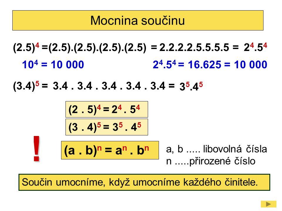 Mocnina součinu (2.5) 4 =2 4.5 4 (2.5).(2.5).(2.5).(2.5) =2.2.2.2.5.5.5.5 = (2. 5) 4 = 2 4. 5 4 (3.4) 5 = 3 5.4 5 3.4. 3.4. 3.4. 3.4. 3.4 = 10 4 = 10