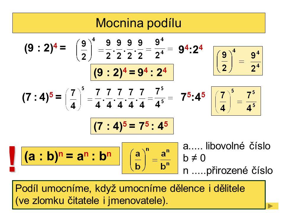 Mocnina podílu (9 : 2) 4 = 9 4 :2 4 (9 : 2) 4 = 9 4 : 2 4 (7 : 4) 5 =7 5 :4 5 (7 : 4) 5 = 7 5 : 4 5 (a : b) n = a n : b n a..... libovolné číslo b ≠ 0
