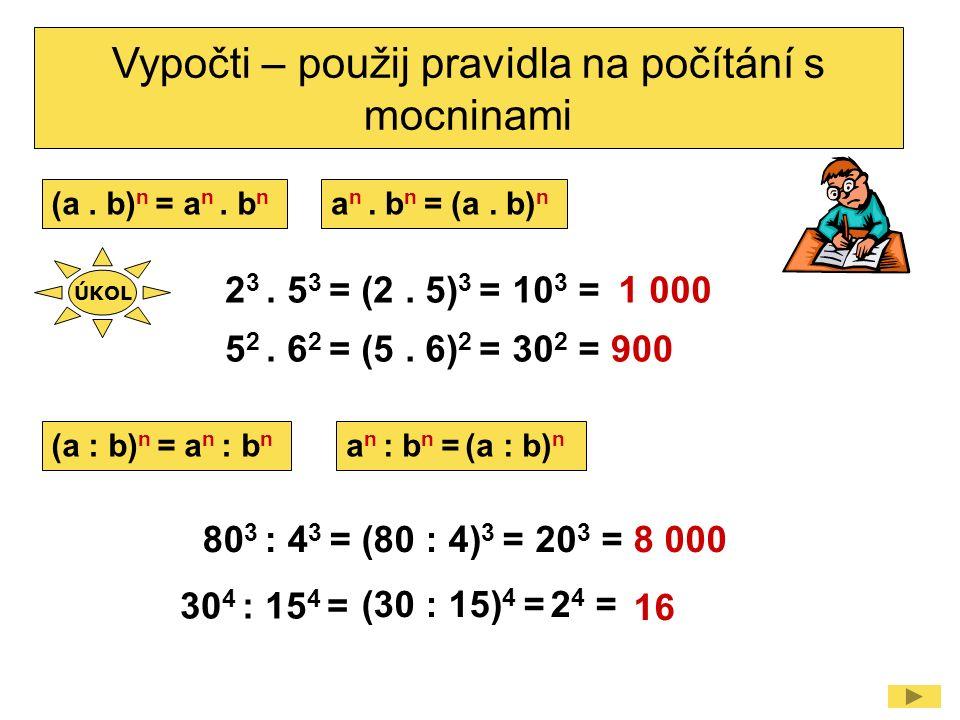 2 3. 5 3 = Vypočti – použij pravidla na počítání s mocninami (2. 5) 3 =10 3 = 5 2. 6 2 =(5. 6) 2 =30 2 = 80 3 : 4 3 =(80 : 4) 3 =20 3 = 30 4 : 15 4 =