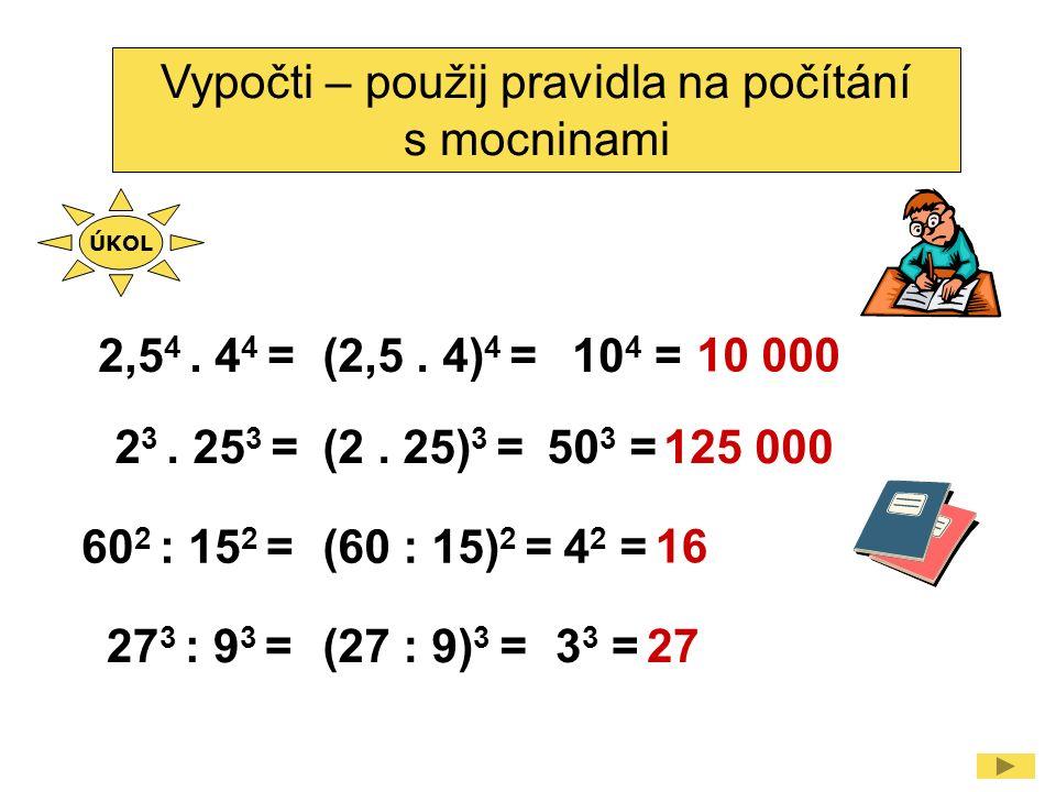 Vypočti – použij pravidla na počítání s mocninami 2,5 4. 4 4 =(2,5. 4) 4 =10 4 = 2 3. 25 3 =(2. 25) 3 =50 3 = 60 2 : 15 2 =(60 : 15) 2 =4 2 = 27 3 : 9