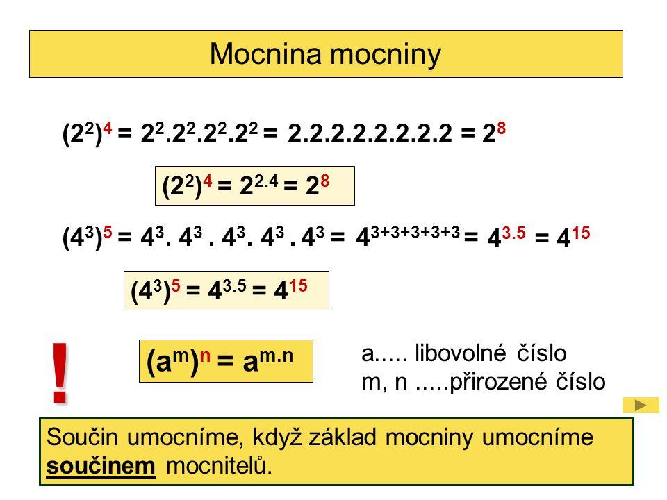 Mocnina mocniny (2 2 ) 4 =2 2.2 2.2 2.2 2 =2.2.2.2.2.2.2.2 =2828 (2 2 ) 4 = 2 2.4 = 2 8 (4 3 ) 5 =4 3. 4 3. 4 3. 4 3. 4 3 =4 3+3+3+3+3 = = 4 15 (4 3 )