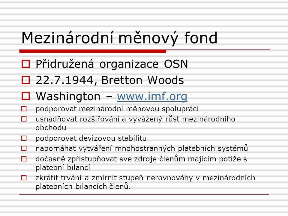 Mezinárodní měnový fond  Přidružená organizace OSN  22.7.1944, Bretton Woods  Washington – www.imf.orgwww.imf.org  podporovat mezinárodní měnovou spolupráci  usnadňovat rozšiřování a vyvážený růst mezinárodního obchodu  podporovat devizovou stabilitu  napomáhat vytváření mnohostranných platebních systémů  dočasně zpřístupňovat své zdroje členům majícím potíže s platební bilancí  zkrátit trvání a zmírnit stupeň nerovnováhy v mezinárodních platebních bilancích členů.