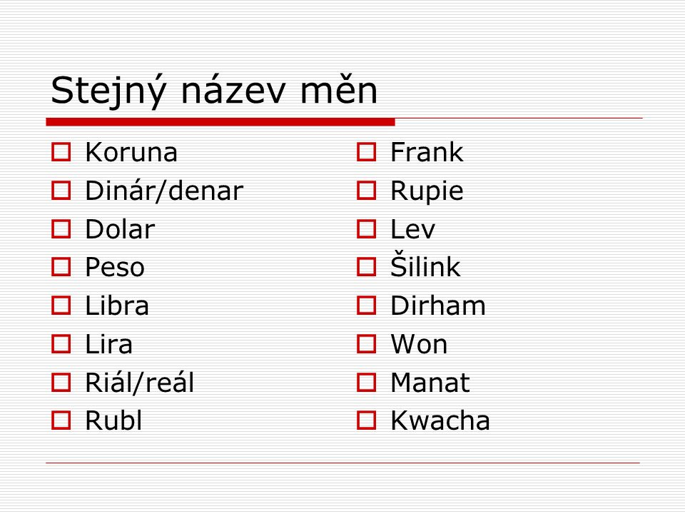 Stejný název měn  Koruna  Dinár/denar  Dolar  Peso  Libra  Lira  Riál/reál  Rubl  Frank  Rupie  Lev  Šilink  Dirham  Won  Manat  Kwacha