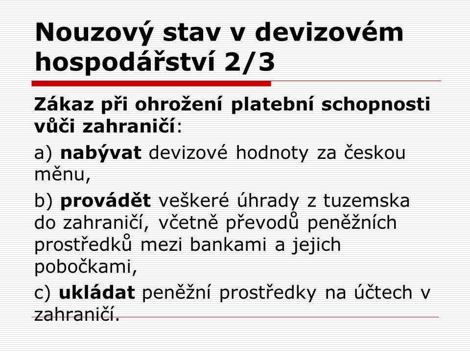 Nouzový stav v devizovém hospodářství 2/3 Zákaz při ohrožení platební schopnosti vůči zahraničí: a) nabývat devizové hodnoty za českou měnu, b) provádět veškeré úhrady z tuzemska do zahraničí, včetně převodů peněžních prostředků mezi bankami a jejich pobočkami, c) ukládat peněžní prostředky na účtech v zahraničí.