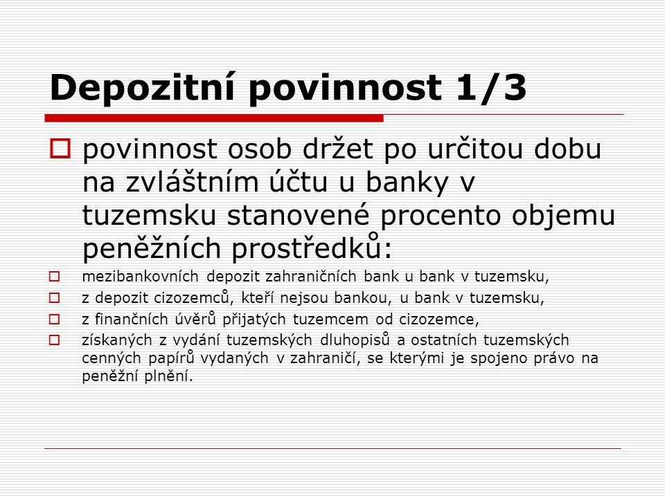 Depozitní povinnost 1/3  povinnost osob držet po určitou dobu na zvláštním účtu u banky v tuzemsku stanovené procento objemu peněžních prostředků:  mezibankovních depozit zahraničních bank u bank v tuzemsku,  z depozit cizozemců, kteří nejsou bankou, u bank v tuzemsku,  z finančních úvěrů přijatých tuzemcem od cizozemce,  získaných z vydání tuzemských dluhopisů a ostatních tuzemských cenných papírů vydaných v zahraničí, se kterými je spojeno právo na peněžní plnění.