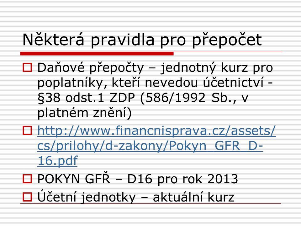 Některá pravidla pro přepočet  Daňové přepočty – jednotný kurz pro poplatníky, kteří nevedou účetnictví - §38 odst.1 ZDP (586/1992 Sb., v platném znění)  http://www.financnisprava.cz/assets/ cs/prilohy/d-zakony/Pokyn_GFR_D- 16.pdf http://www.financnisprava.cz/assets/ cs/prilohy/d-zakony/Pokyn_GFR_D- 16.pdf  POKYN GFŘ – D16 pro rok 2013  Účetní jednotky – aktuální kurz