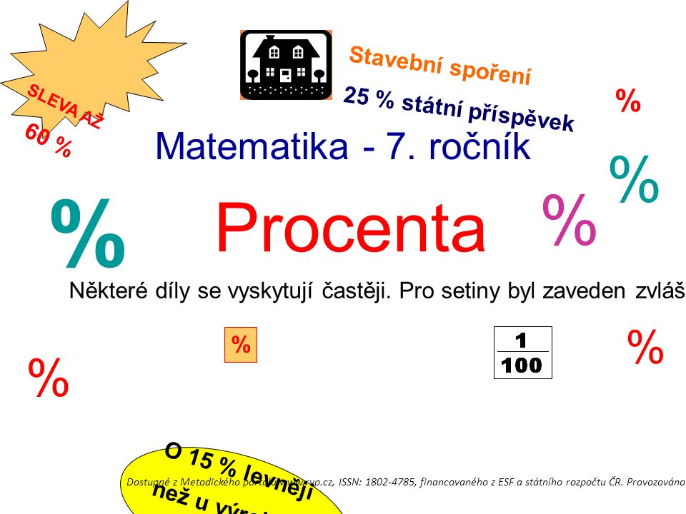Matematika - 7. ročník Procenta % % % % % Stavební spoření 25 % státní příspěvek % Některé díly se vyskytují častěji. Pro setiny byl zaveden zvláštní