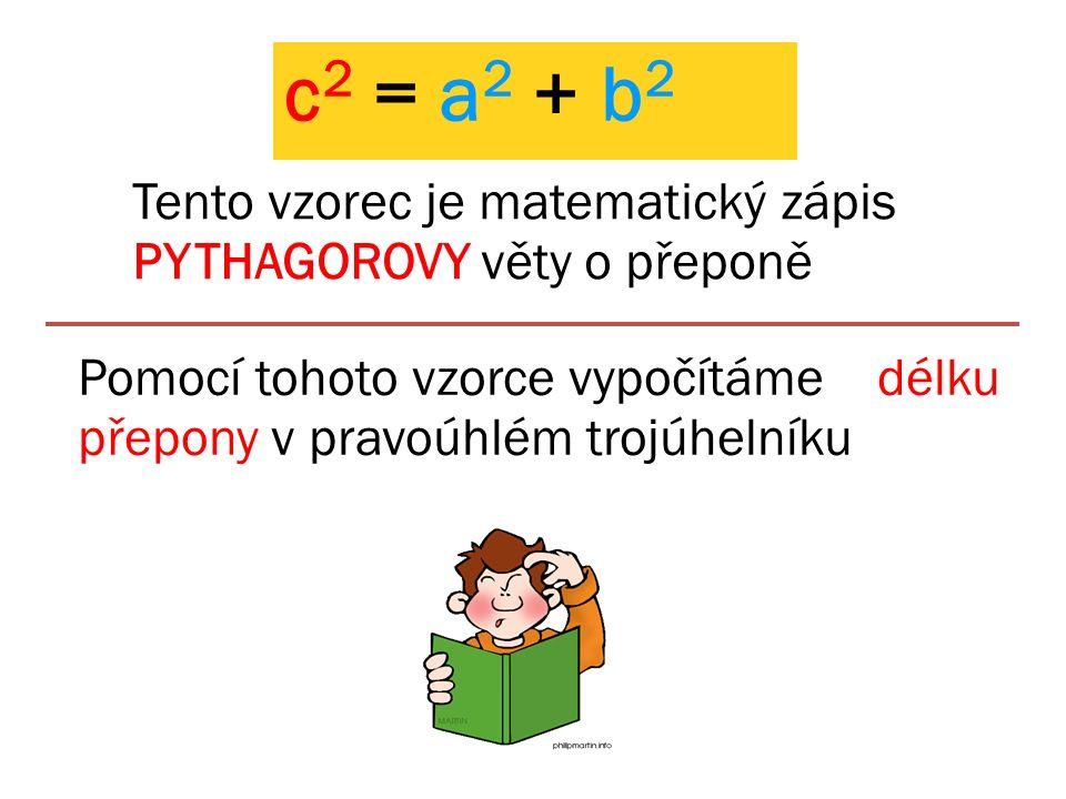 c 2 = a 2 + b 2 Tento vzorec je matematický zápis PYTHAGOROVY věty o přeponě Pomocí tohoto vzorce vypočítáme délku přepony v pravoúhlém trojúhelníku