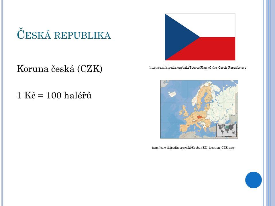 Č ESKÁ REPUBLIKA Koruna česká (CZK) 1 Kč = 100 haléřů http://cs.wikipedia.org/wiki/Soubor:Flag_of_the_Czech_Republic.svg http://cs.wikipedia.org/wiki/Soubor:EU_location_CZE.png
